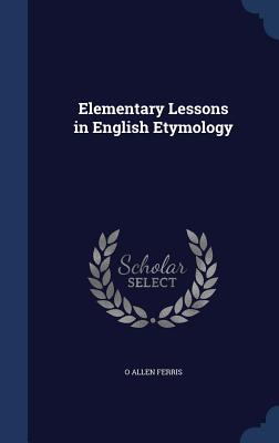 Elementary Lessons in English Etymology - Ferris, O Allen
