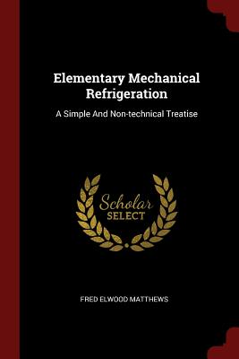 Elementary Mechanical Refrigeration: A Simple and Non-Technical Treatise - Matthews, Fred Elwood