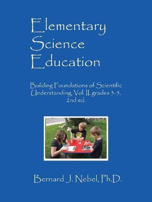 Elementary Science Education: Building Foundations of Scientific Understanding, Vol. II, Grades 3-5, 2nd Ed. - Nebel Phd, Bernard J