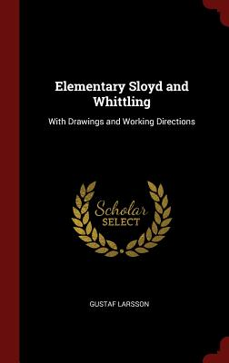 Elementary Sloyd and Whittling: With Drawings and Working Directions - Larsson, Gustaf
