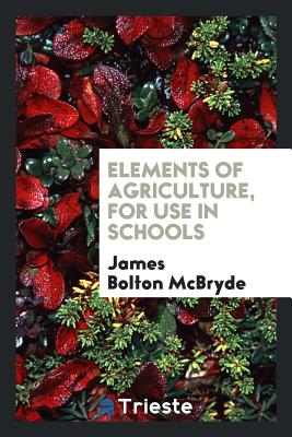Elements of Agriculture, for Use in Schools - McBryde, James Bolton