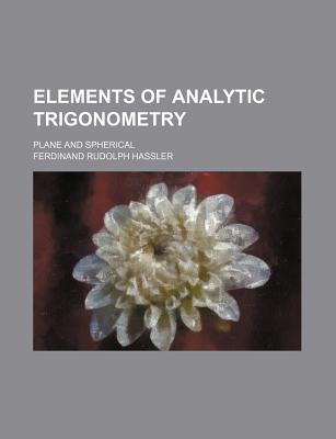 Elements of Analytic Trigonometry; Plane and Spherical - Hassler, Ferdinand Rudolph