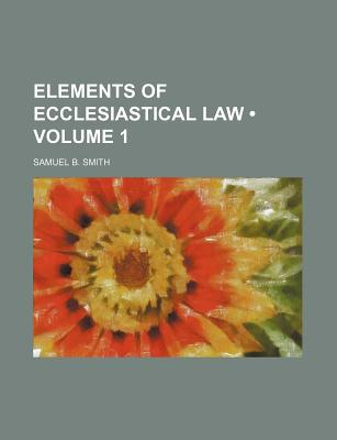 Elements of Ecclesiastical Law; Volume 1 - Smith, Samuel B