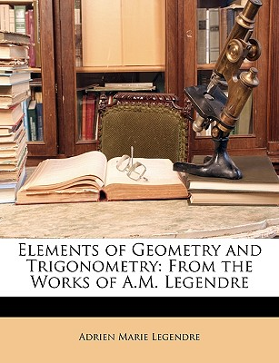Elements of Geometry and Trigonometry: From the Works of A.M. Legendre - Legendre, Adrien-Marie
