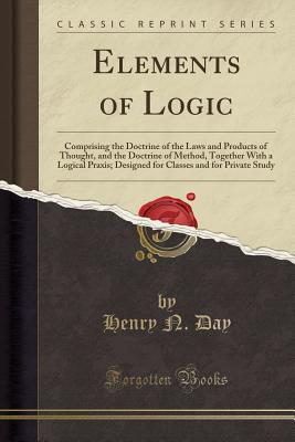 Elements of Logic: Comprising the Doctrine of the Laws and Products of Thought, and the Doctrine of Method, Together with a Logical Praxis; Designed for Classes and for Private Study (Classic Reprint) - Day, Henry N