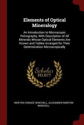 Elements of Optical Mineralogy: An Introduction to Microscopic Petrography, with Description of All Minerals Whose Optical Elements Are Known and Tables Arranged for Their Determination Microscopically - Winchell, Newton Horace