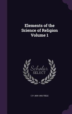 Elements of the Science of Religion Volume 1 - Tiele, C P 1830-1902