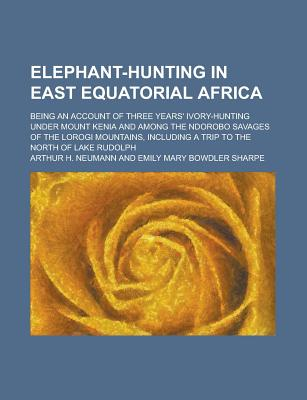 Elephant-Hunting in East Equatorial Africa; Being an Account of Three Years' Ivory-Hunting Under Mount Kenia and Among the Ndorobo Savages of the Loro - Neumann, Arthur H