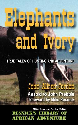 Elephants and Ivory: True Tales of Hunting and Adventure - Jordan, John Alfred