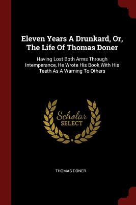 Eleven Years a Drunkard, Or, the Life of Thomas Doner: Having Lost Both Arms Through Intemperance, He Wrote His Book with His Teeth as a Warning to Others - Doner, Thomas