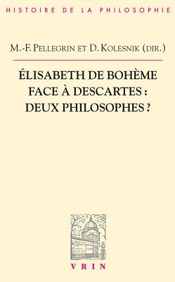Elisabeth de Boheme Face a Descartes: Deux Philosophes? - Kolesnik-Antoine, Delphine (Contributions by), and Pellegrin, Marie-Frederique (Contributions by), and Agostini, Igor (Contributions by)