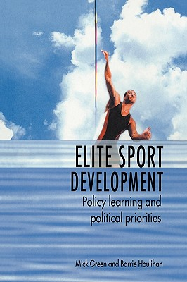 Elite Sport Development: Policy Learning and Political Priorities - Green, Mick, and Houlihan, Barrie, Professor