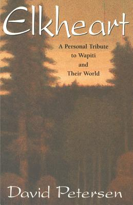 Elkheart: A Personal Tribute to Wapiti and Their World - Petersen, David