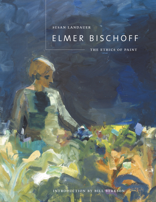 Elmer Bischoff: The Ethics of Paint - Landauer, Susan, Ph.D.