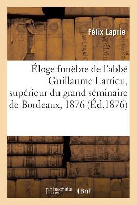 Eloge Funebre de L'Abbe Guillaume Larrieu, Superieur Du Grand Seminaire de Bordeaux, 28 Juillet 1876 - Laprie, Felix