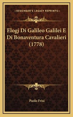 Elogj Di Galileo Galilei E Di Bonaventura Cavalieri (1778) - Frisi, Paolo