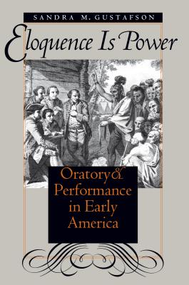 Eloquence Is Power: Oratory and Performance in Early America - Gustafson, Sandra M