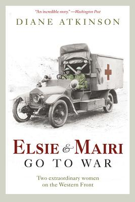 Elsie and Mairi Go to War: Two Extraordinary Women on the Western Front - Atkinson, Diane, Dr.