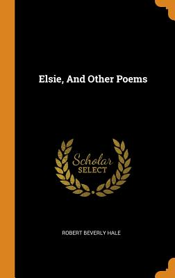 Elsie, and Other Poems - Hale, Robert Beverly