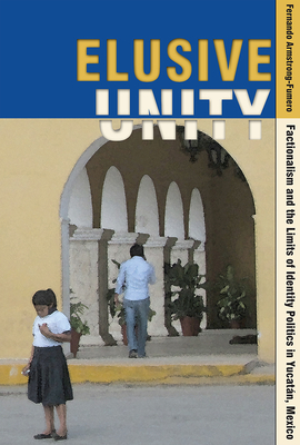 Elusive Unity: Factionalism and the Limits of Identity Politics in Yucatan, Mexico - Armstrong-Fumero, Fernando