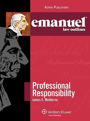 Emanuel Law Outlines: Professional Responsibility - Moliterno, and Moliterno, James E