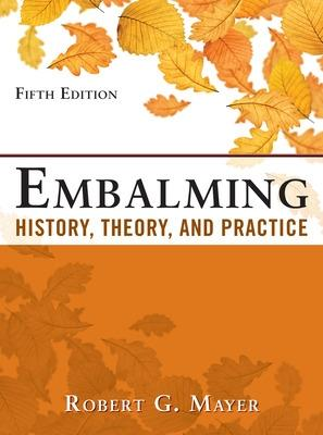 Embalming: History, Theory, and Practice, Fifth Edition - Mayer, Robert G