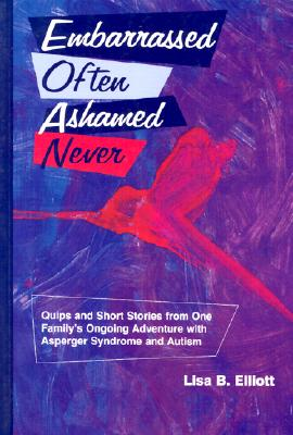 Embarrassed Often Ashamed Never: Quips and Short Stories from One Family's Ongoing Adventure with Asperger Syndrome and Autism - Elliott, Lisa B, and Chiles, Penny (Illustrator)