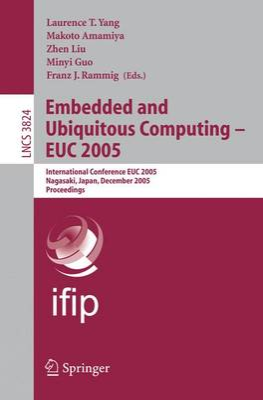 Embedded and Ubiquitous Computing - Euc 2005: International Conference Euc 2005, Nagasaki, Japan, December 6-9, 2005, Proceedings - Yang, Laurence T (Editor), and Amamiya, Makoto (Editor), and Liu, Zhen (Editor)