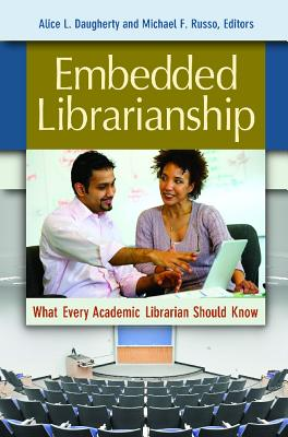 Embedded Librarianship: What Every Academic Librarian Should Know - Daugherty, Alice L. (Editor), and Russo, Michael F. (Editor)
