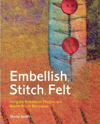 Embellish, Stitch, Felt: Using the Embellisher Machine and Needle-Punch Techniques - Smith, Sheila