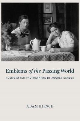 Emblems of the Passing World: Poems After Photographs by August Sander - Kirsch, Adam, Mr.