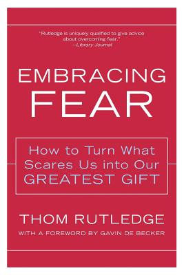 Embracing Fear: How to Turn What Scares Us Into Our Greatest Gift - Rutledge, Thom, Lcsw
