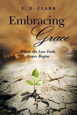 Embracing Grace: Where the Law Ends, Grace Begins - Clark, L D
