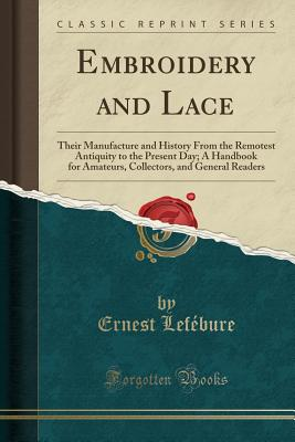 Embroidery and Lace: Their Manufacture and History from the Remotest Antiquity to the Present Day; A Handbook for Amateurs, Collectors, and General Readers (Classic Reprint) - Lefebure, Ernest