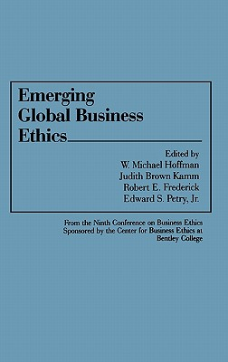 Emerging Global Business Ethics - Hoffman, W Michael, Dr. (Editor), and Kamm, Judith Brown (Editor), and Frederick, Robert E (Editor)