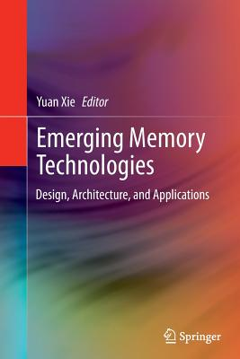 Emerging Memory Technologies: Design, Architecture, and Applications - Xie, Yuan (Editor)