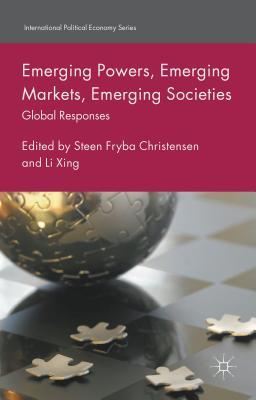 Emerging Powers, Emerging Markets, Emerging Societies: Global Responses - Christensen, Steen Fryba (Editor), and Xing, Li (Editor)