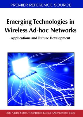 Emerging Technologies in Wireless Ad-Hoc Networks: Applications and Future Development - Santos, Raul Aquino (Editor), and Licea, Victor Rangel (Editor), and Block, Arther Edwards (Editor)