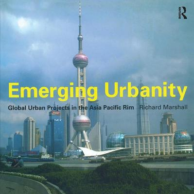 Emerging Urbanity: Global Urban Projects in the Asia Pacific Rim - Marshall, Richard