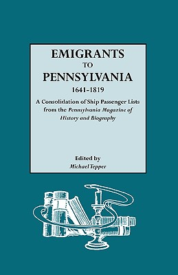 Emigrants to Pennsylvania. a Consolidation of Ship Passenger Lists from the Pennsylvania Magazine of History and Biography - Tepper, Michael (Editor)