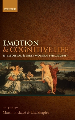 Emotion and Cognitive Life in Medieval and Early Modern Philosophy - Pickave, Martin (Editor), and Shapiro, Lisa (Editor)