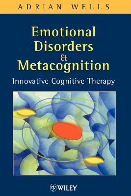 Emotional Disorders and Metacognition: Innovative Cognitive Therapy - Wells, Adrian, Ph.D.