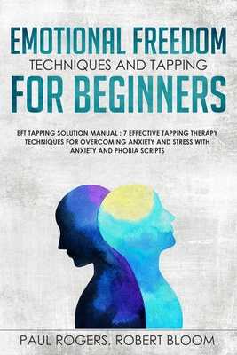 Emotional Freedom Techniques and Tapping for Beginners: EFT Tapping Solution Manual: 7 Effective Tapping Therapy Techniques for Overcoming Anxiety and Stress with Anxiety and Phobia Scripts - Rogers, Paul