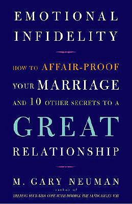 Emotional Infidelity: How to Affair-Proof Your Marriage and 10 Other Secrets to a Great Relationship - Neuman, M Gary