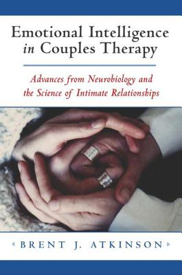 Emotional Intelligence in Couples Therapy: Advances from Neurobiology and the Science of Intimate Relationships - Atkinson, Brent J