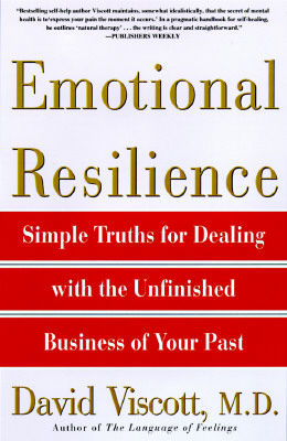 Emotional Resilience: Simple Truths for Dealing with the Unfinished Business of Your Past - Viscott, David