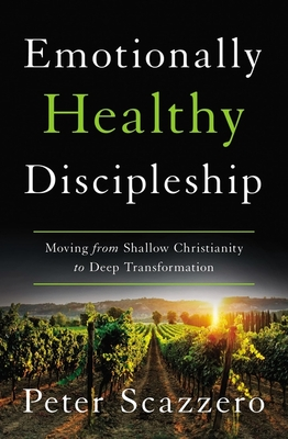 Emotionally Healthy Discipleship: Moving from Shallow Christianity to Deep Transformation - Scazzero, Peter