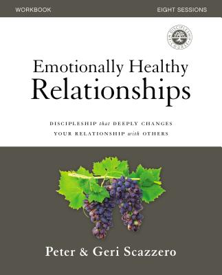 Emotionally Healthy Relationships Workbook: Discipleship That Deeply Changes Your Relationship with Others - Scazzero, Peter, and Scazzero, Geri