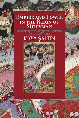 Empire and Power in the Reign of Suleyman: Narrating the Sixteenth-Century Ottoman World - Sahin, Kaya