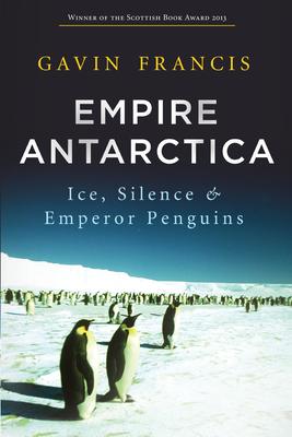 Empire Antarctica: Ice, Silence & Emperor Penguins - Francis, Gavin